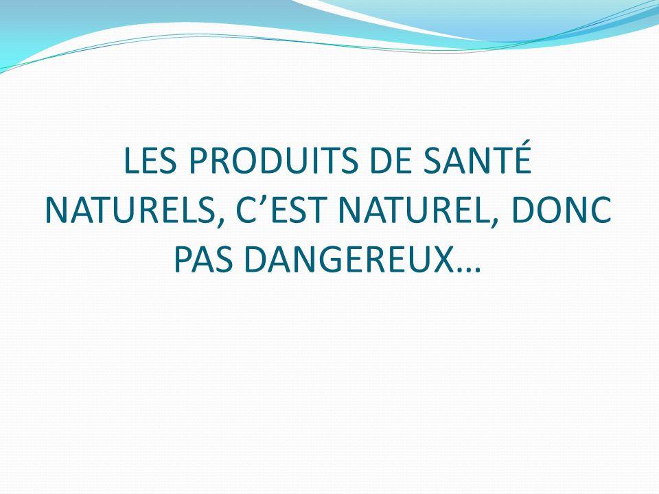 LES PRODUITS DE SANTÉ NATURELS, C'EST NATUREL, DONC PAS DANGEREUX…