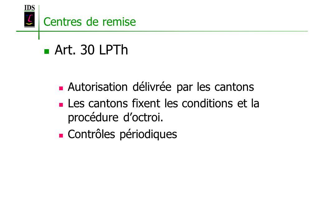Art. 30 LPTh Centres de remise Autorisation délivrée par les cantons