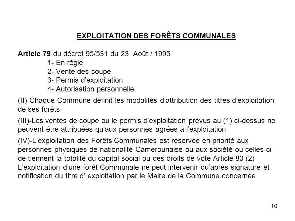 EXPLOITATION DES FORÊTS COMMUNALES Article 79 du décret 95/531 du 23 Août / 1995 1- En régie 2- Vente des coupe 3- Permis d'exploitation 4- Autorisation personnelle (II)-Chaque Commune définit les modalités d'attribution des titres d'exploitation de ses forêts (III)-Les ventes de coupe ou le permis d'exploitation prévus au (1) ci-dessus ne peuvent être attribuées qu'aux personnes agrées à l'exploitation (IV)-L'exploitation des Forêts Communales est réservée en priorité aux personnes physiques de nationalité Camerounaise ou aux société ou celles-ci de tiennent la totalité du capital social ou des droits de vote Article 80 (2) L'exploitation d'une forêt Communale ne peut intervenir qu'après signature et notification du titre d' exploitation par le Maire de la Commune concernée.
