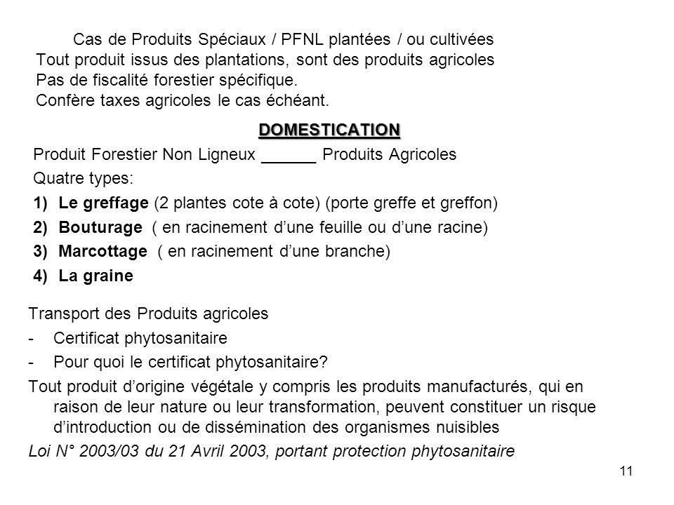 Cas de Produits Spéciaux / PFNL plantées / ou cultivées Tout produit issus des plantations, sont des produits agricoles Pas de fiscalité forestier spécifique. Confère taxes agricoles le cas échéant.