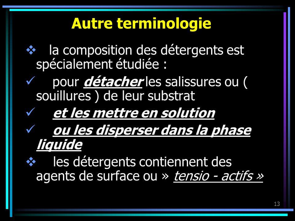 Autre terminologie la composition des détergents est spécialement étudiée : pour détacher les salissures ou ( souillures ) de leur substrat.