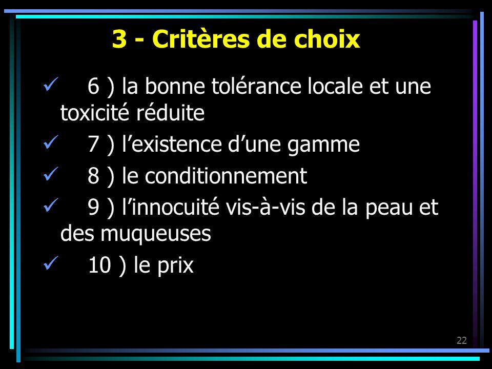 3 - Critères de choix 6 ) la bonne tolérance locale et une toxicité réduite. 7 ) l'existence d'une gamme.