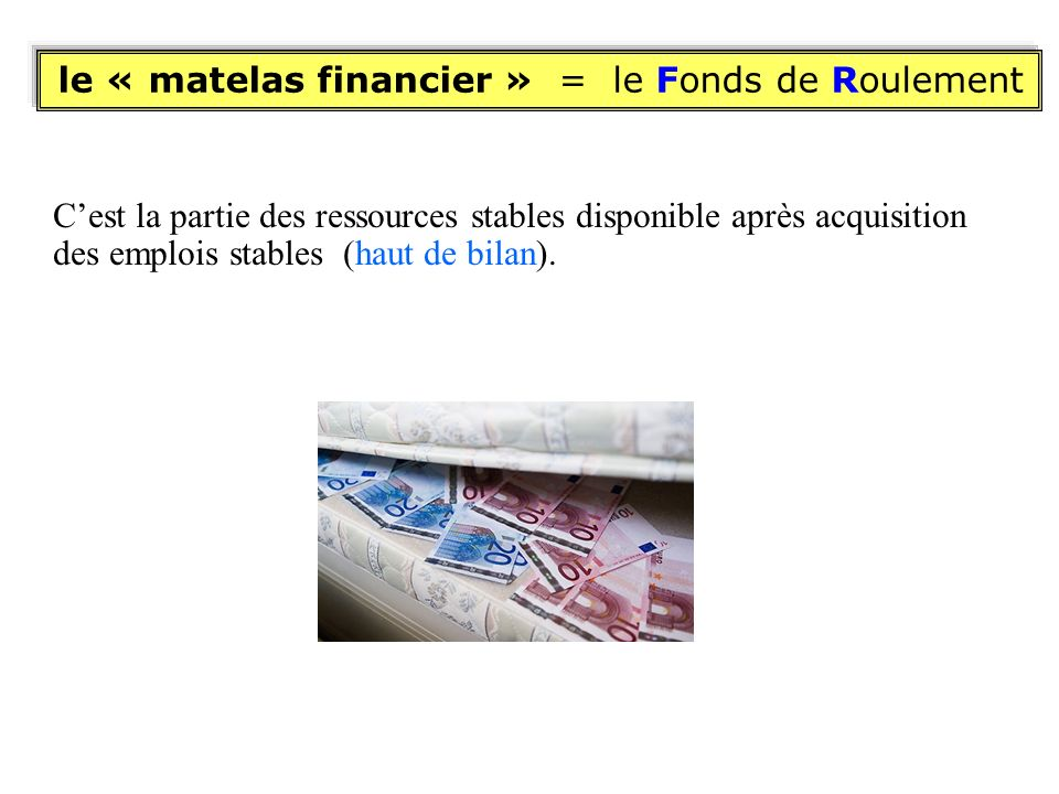 le « matelas financier » = le Fonds de Roulement