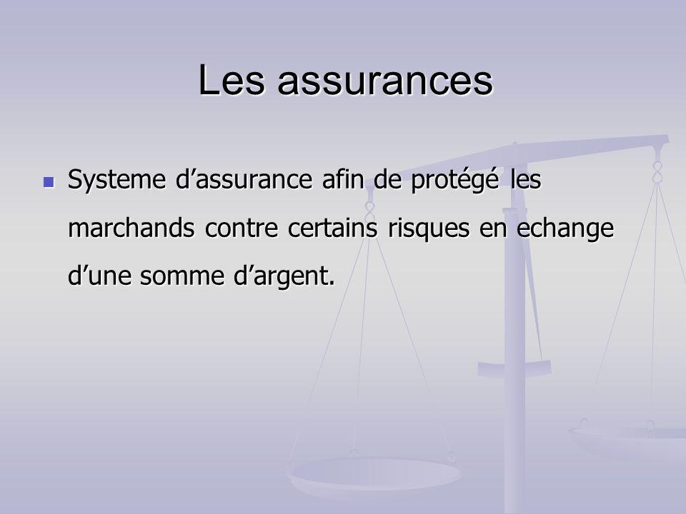 Les assurances Systeme d'assurance afin de protégé les marchands contre certains risques en echange d'une somme d'argent.