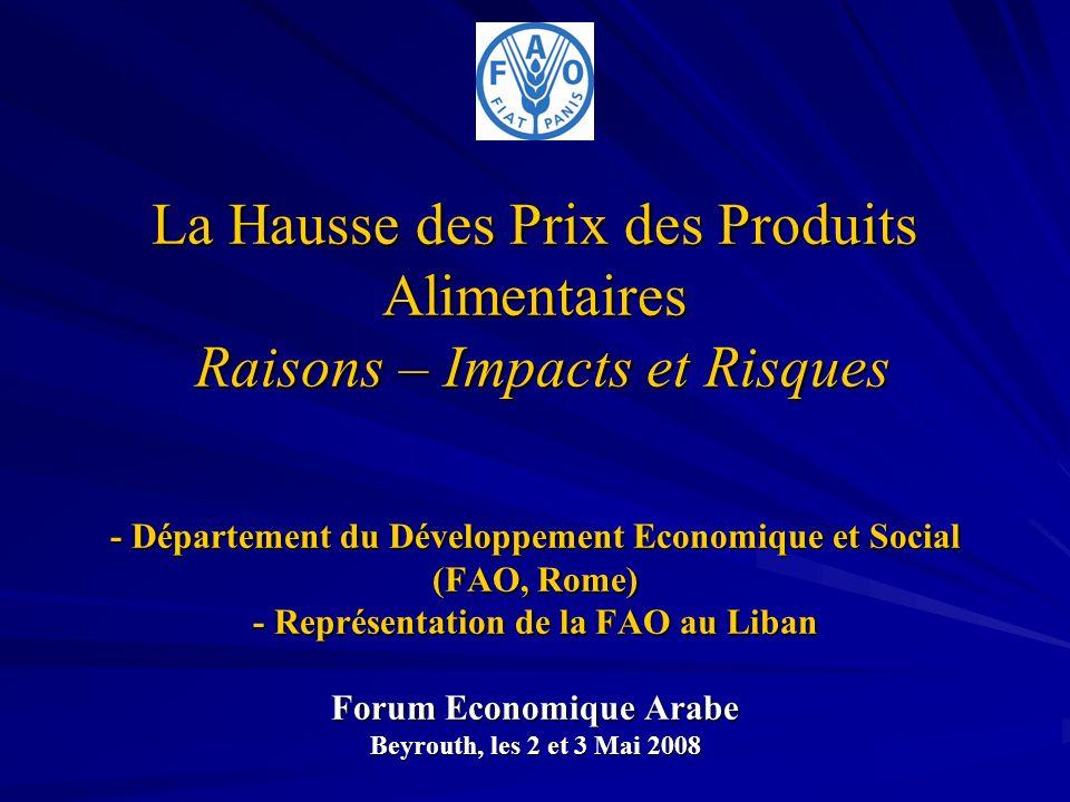 La Hausse des Prix des Produits Alimentaires Raisons – Impacts et Risques - Département du Développement Economique et Social (FAO, Rome) - Représentation de la FAO au Liban Forum Economique Arabe Beyrouth, les 2 et 3 Mai 2008