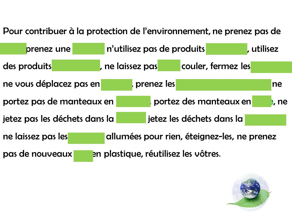 Pour contribuer à la protection de l'environnement, ne prenez pas de bain, prenez une douche, n'utilisez pas de produits chimiques, utilisez des produits écologiques, ne laissez pas l'eau couler, fermez les robinets, ne vous déplacez pas en voiture, prenez les transports en commun, ne portez pas de manteaux en fourrure, portez des manteaux en laine, ne jetez pas les déchets dans la nature, jetez les déchets dans la poubelle, ne laissez pas les lumières allumées pour rien, éteignez-les, ne prenez pas de nouveaux sacs en plastique, réutilisez les vôtres.