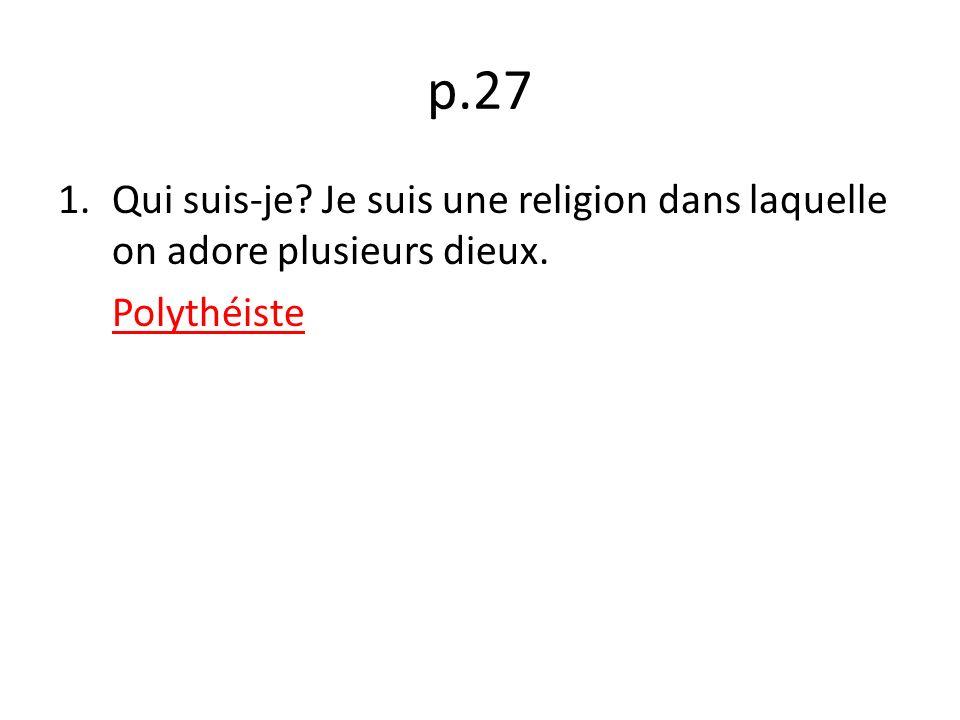 p.27 Qui suis-je Je suis une religion dans laquelle on adore plusieurs dieux. Polythéiste