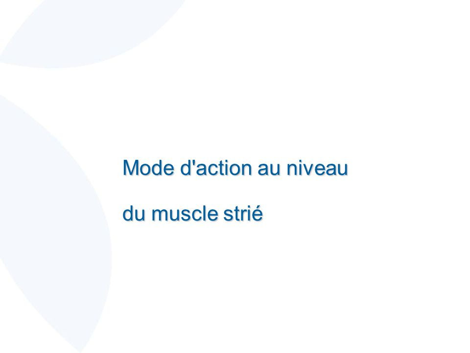 Mode d action au niveau du muscle strié