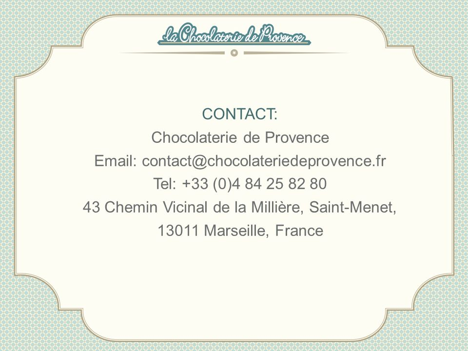 CONTACT: Chocolaterie de Provence Email: contact@chocolateriedeprovence.fr Tel: +33 (0)4 84 25 82 80 43 Chemin Vicinal de la Millière, Saint-Menet, 13011 Marseille, France
