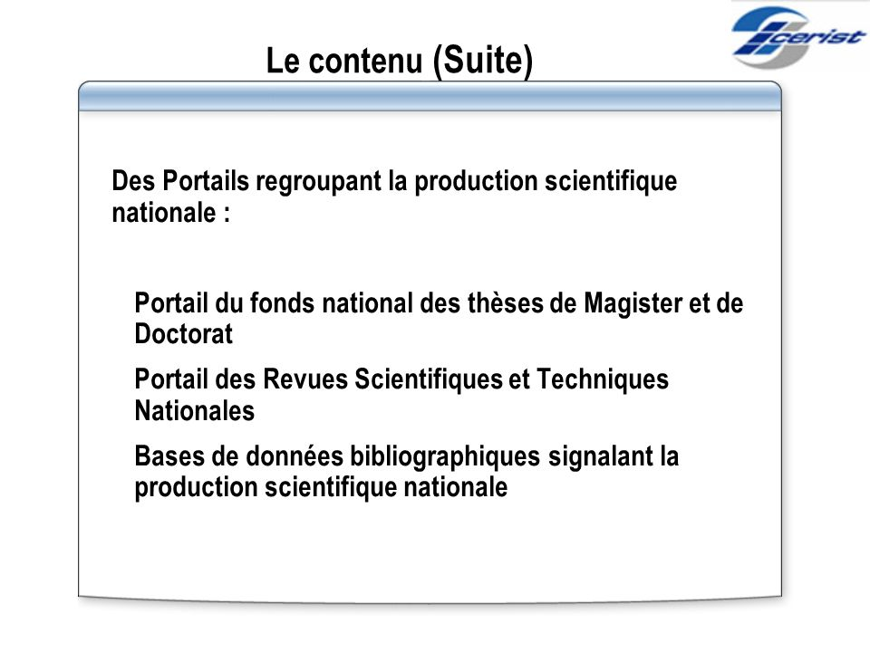 Le contenu (Suite) Des Portails regroupant la production scientifique nationale : Portail du fonds national des thèses de Magister et de Doctorat.