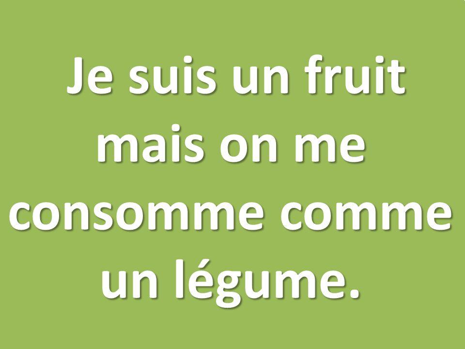 Je suis un fruit mais on me consomme comme un légume.