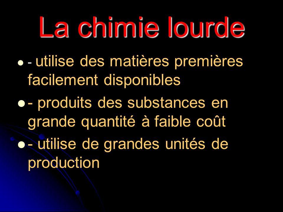 La chimie lourde - utilise des matières premières facilement disponibles. - produits des substances en grande quantité à faible coût.