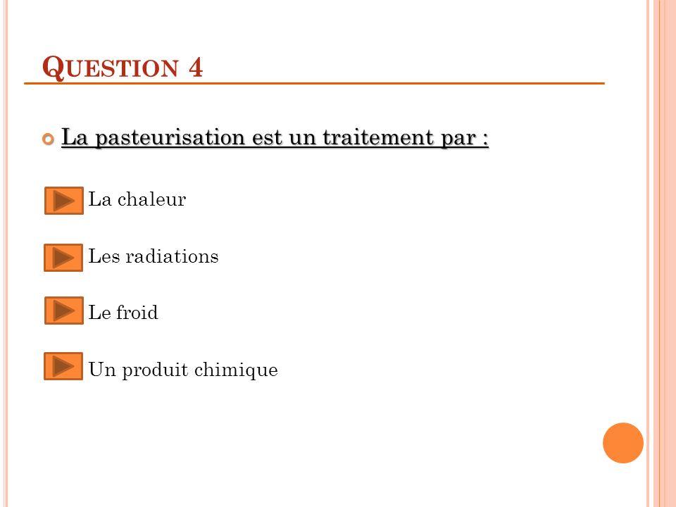 Question 4 La pasteurisation est un traitement par : La chaleur