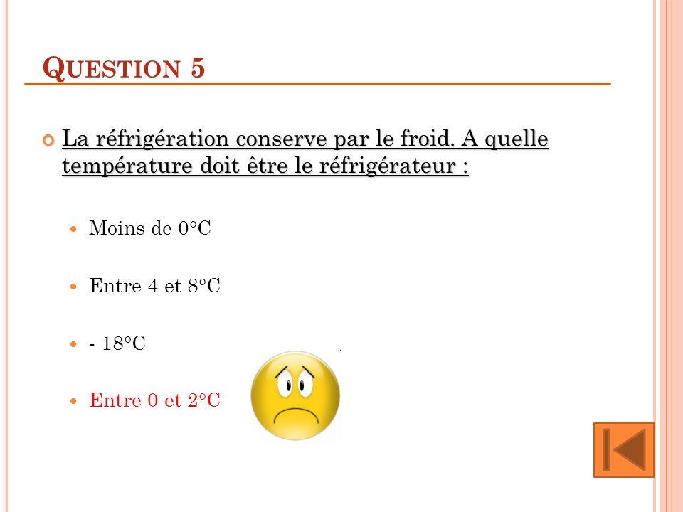 Question 5 La réfrigération conserve par le froid. A quelle température doit être le réfrigérateur :