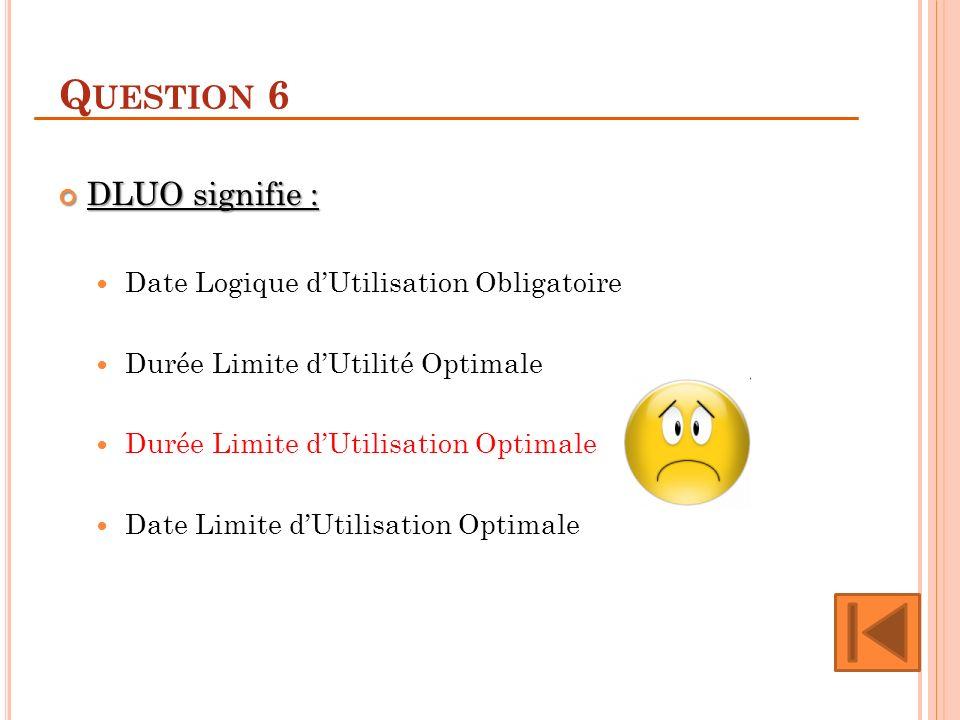 Question 6 DLUO signifie : Date Logique d'Utilisation Obligatoire