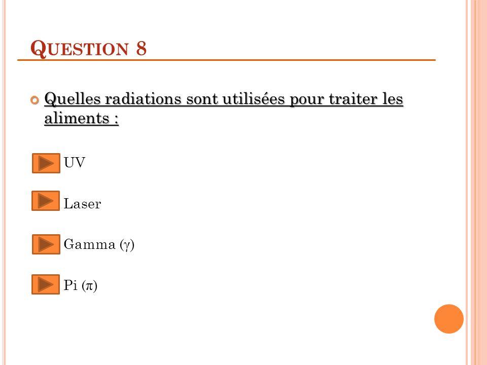 Question 8 Quelles radiations sont utilisées pour traiter les aliments : UV Laser Gamma (γ) Pi (π)
