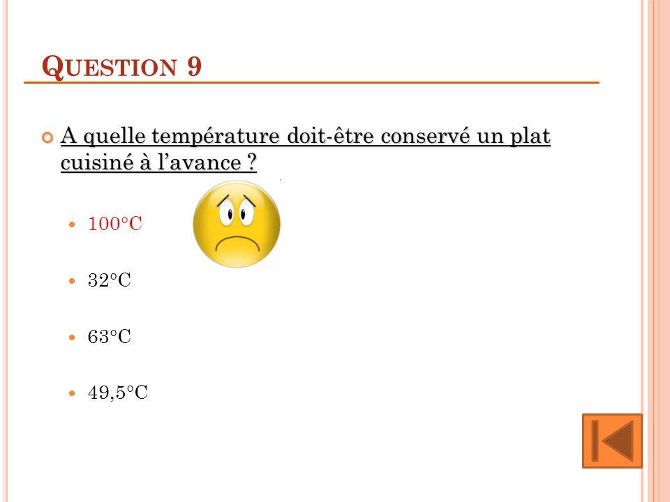 Question 9 A quelle température doit-être conservé un plat cuisiné à l'avance 100°C. 32°C. 63°C.