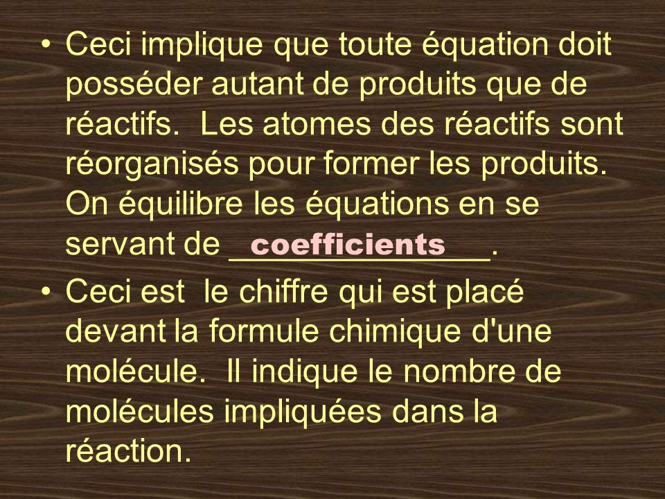Ceci implique que toute équation doit posséder autant de produits que de réactifs. Les atomes des réactifs sont réorganisés pour former les produits. On équilibre les équations en se servant de ______________.