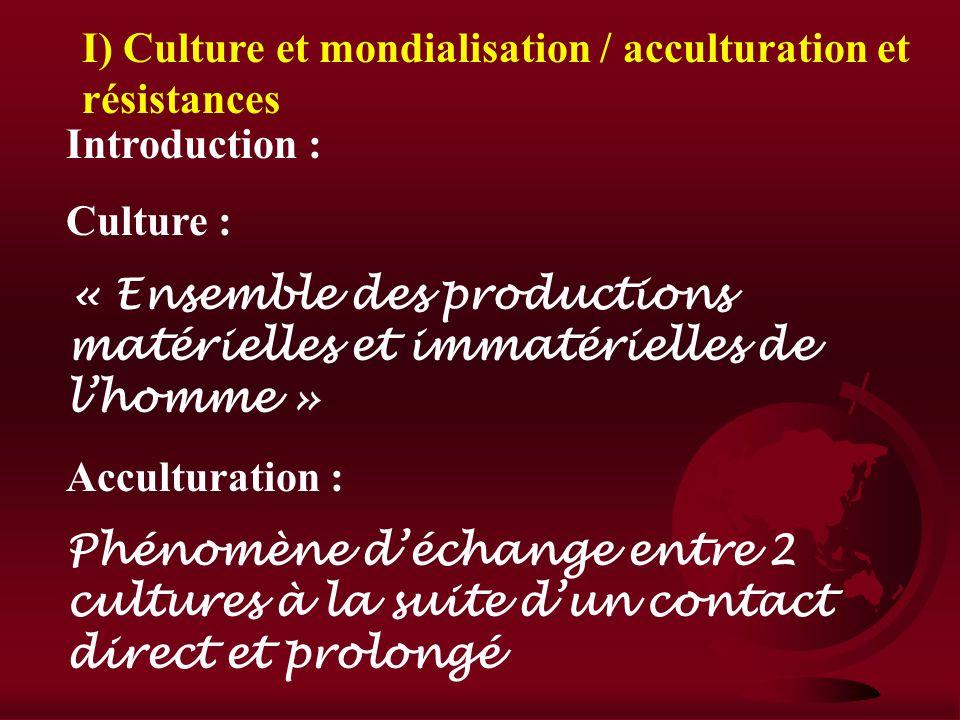 I) Culture et mondialisation / acculturation et résistances