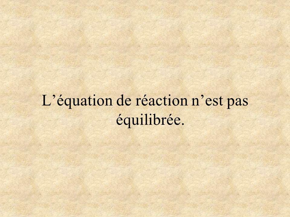 L'équation de réaction n'est pas équilibrée.