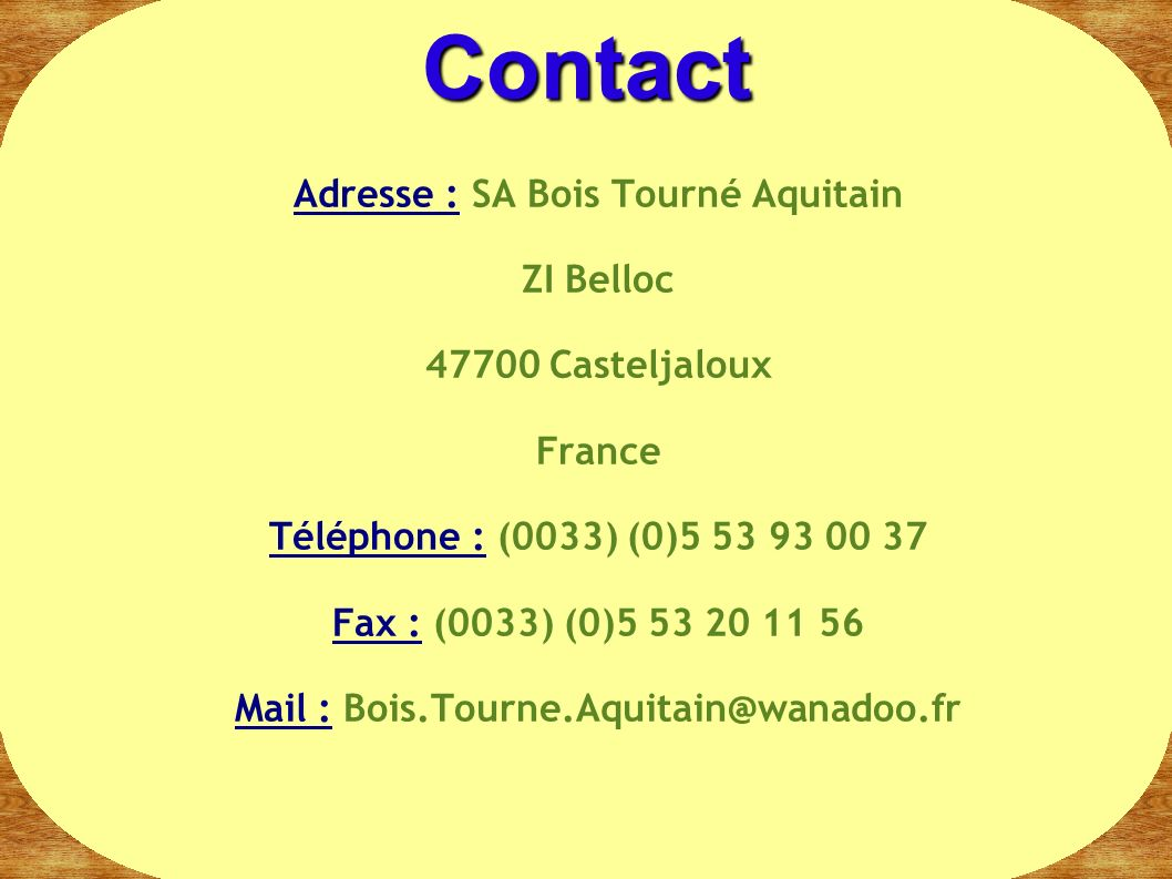 Contact Adresse : SA Bois Tourné Aquitain ZI Belloc 47700 Casteljaloux