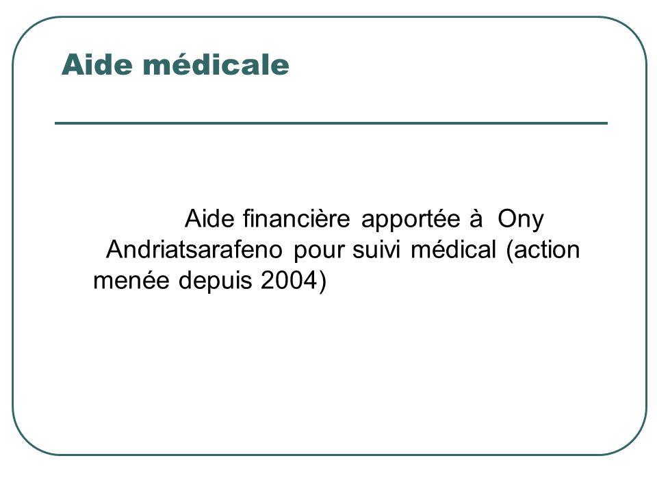 Aide médicale Aide financière apportée à Ony Andriatsarafeno pour suivi médical (action menée depuis 2004)