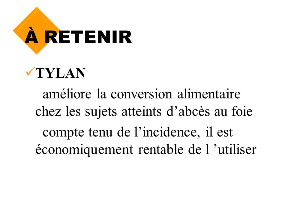 À RETENIR TYLAN. améliore la conversion alimentaire chez les sujets atteints d'abcès au foie.