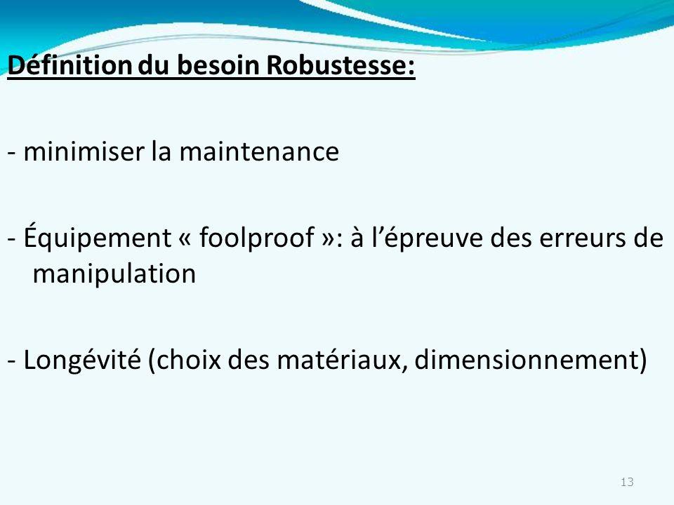 Définition du besoin Robustesse: - minimiser la maintenance - Équipement « foolproof »: à l'épreuve des erreurs de manipulation - Longévité (choix des matériaux, dimensionnement)