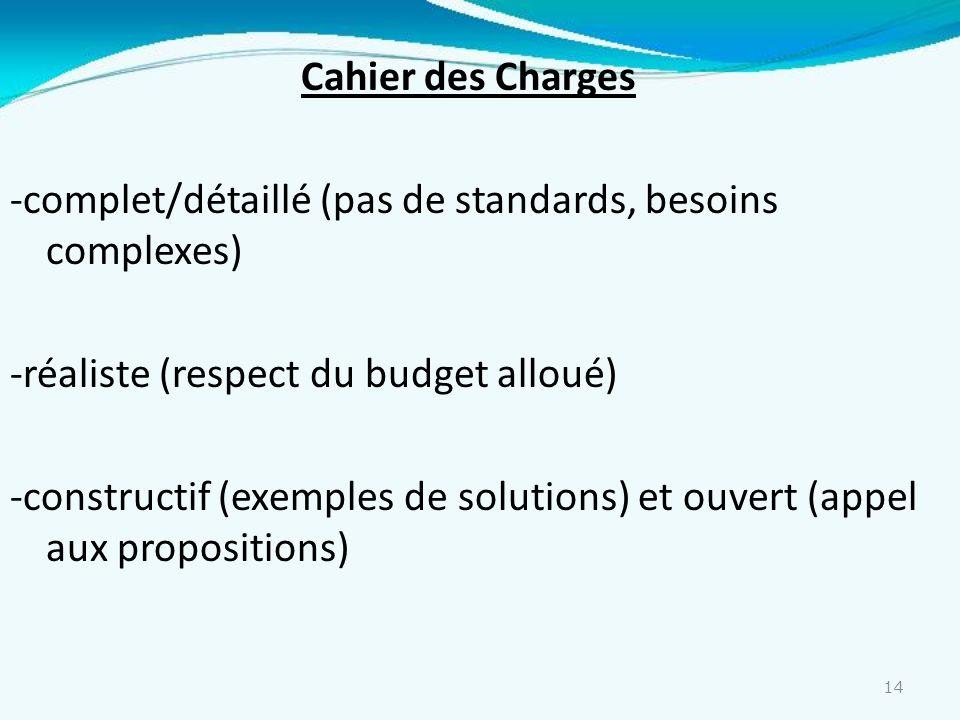 Cahier des Charges -complet/détaillé (pas de standards, besoins complexes) -réaliste (respect du budget alloué) -constructif (exemples de solutions) et ouvert (appel aux propositions)