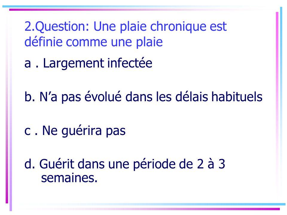 2.Question: Une plaie chronique est définie comme une plaie