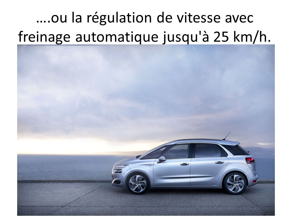 ….ou la régulation de vitesse avec freinage automatique jusqu à 25 km/h.