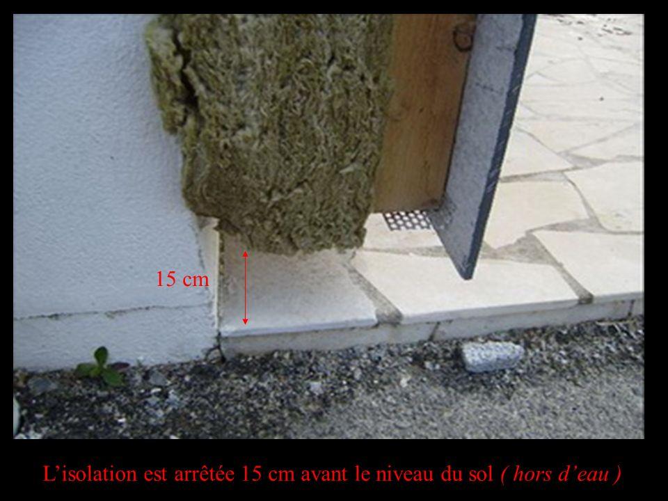 L'isolation est arrêtée 15 cm avant le niveau du sol ( hors d'eau )