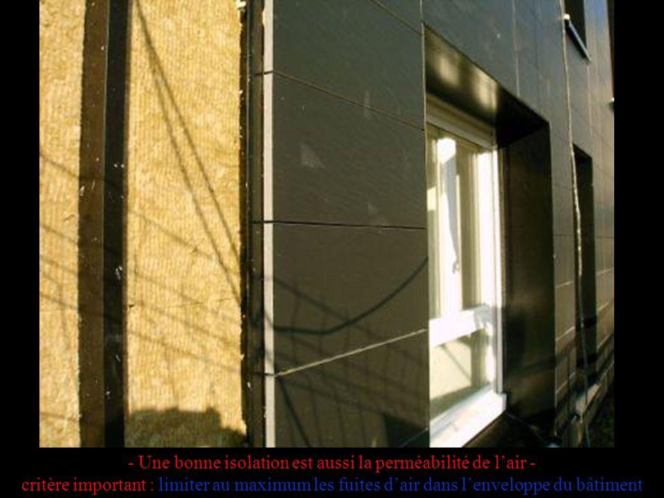 - Une bonne isolation est aussi la perméabilité de l'air - critère important : limiter au maximum les fuites d'air dans l'enveloppe du bâtiment