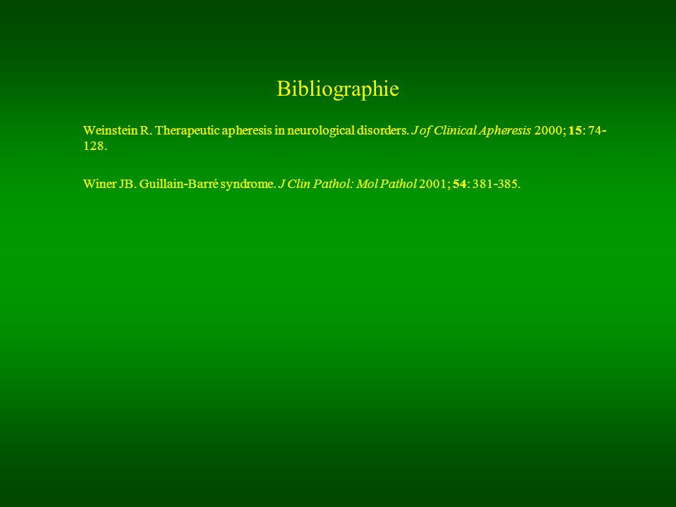 Bibliographie Weinstein R. Therapeutic apheresis in neurological disorders. J of Clinical Apheresis 2000; 15: 74- 128.