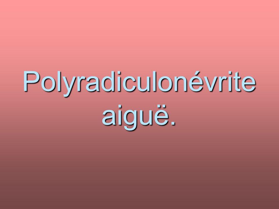 Polyradiculonévrite aiguë.