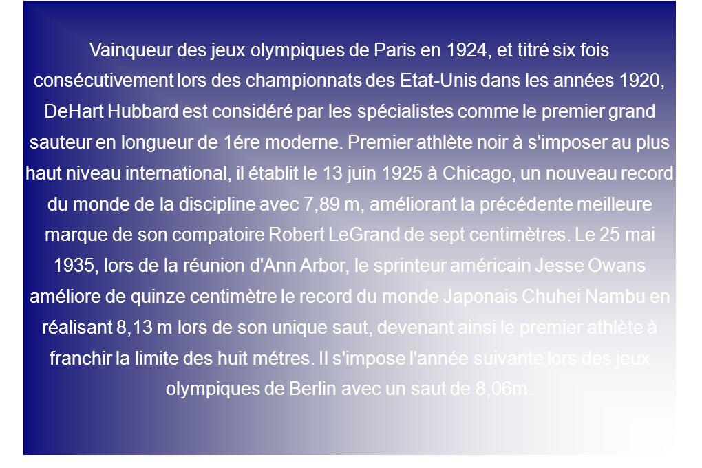 Vainqueur des jeux olympiques de Paris en 1924, et titré six fois consécutivement lors des championnats des Etat-Unis dans les années 1920, DeHart Hubbard est considéré par les spécialistes comme le premier grand sauteur en longueur de 1ére moderne.