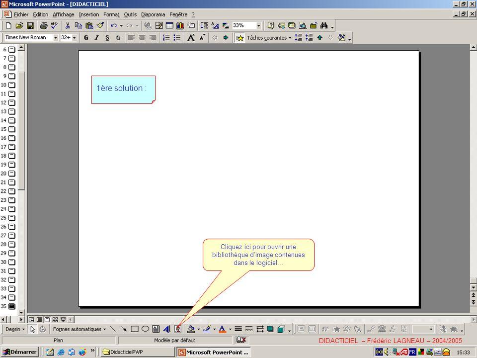 1ère solution : Cliquez ici pour ouvrir une bibliothèque d'image contenues dans le logiciel… DIDACTICIEL – Frédéric LAGNEAU – 2004/2005.