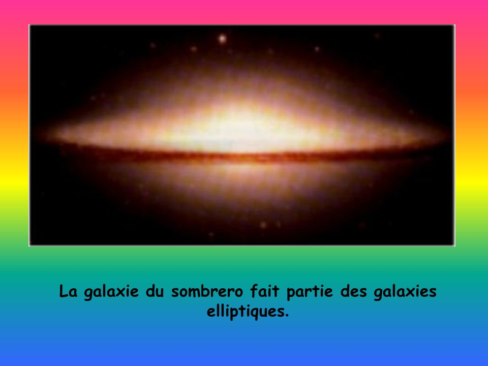La galaxie du sombrero fait partie des galaxies elliptiques.