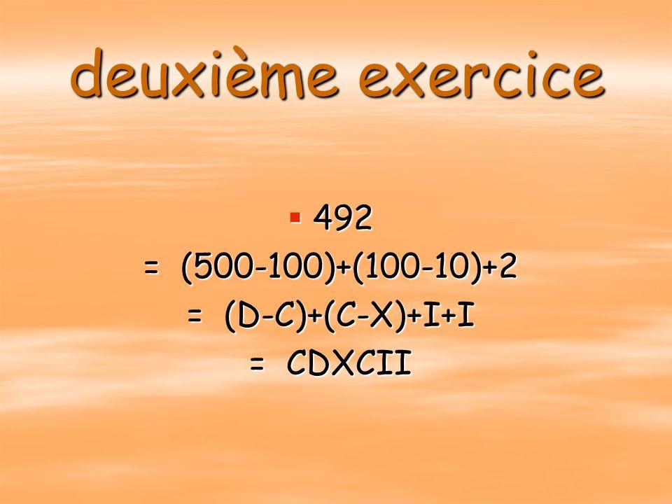 deuxième exercice 492 = (500-100)+(100-10)+2 = (D-C)+(C-X)+I+I