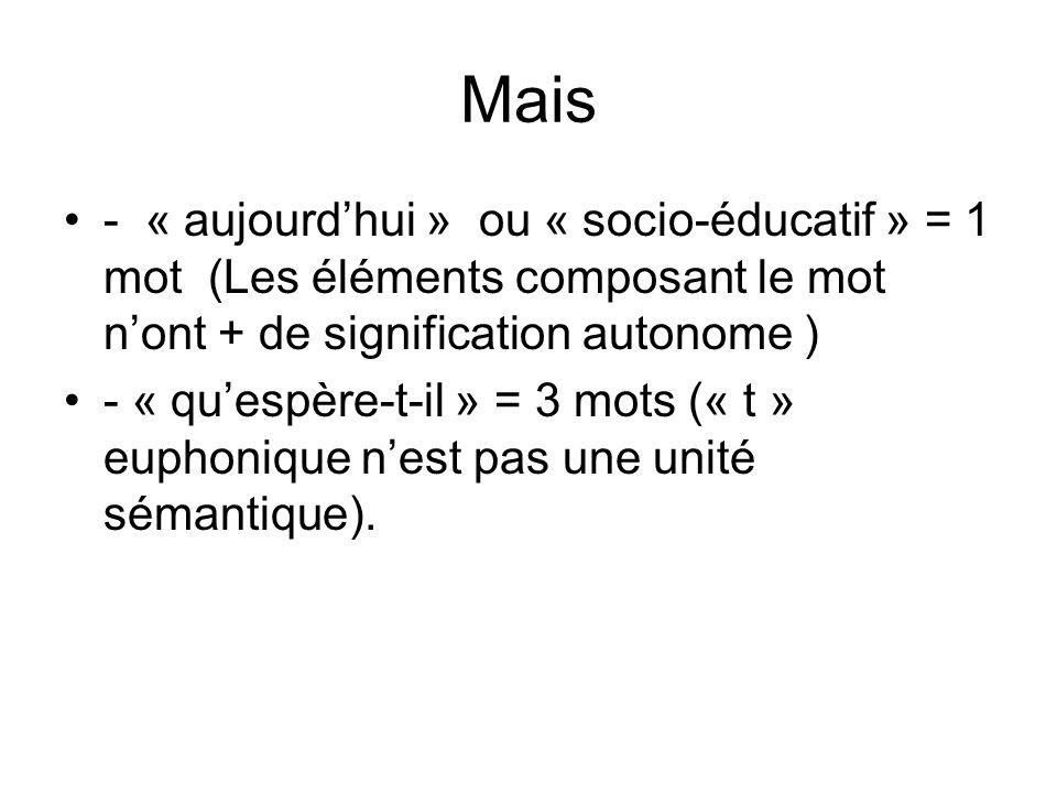 Mais - « aujourd'hui » ou « socio-éducatif » = 1 mot (Les éléments composant le mot n'ont + de signification autonome )