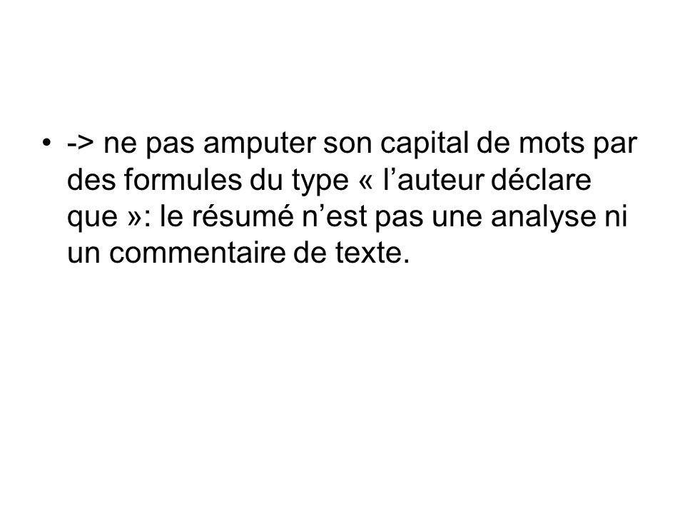 -> ne pas amputer son capital de mots par des formules du type « l'auteur déclare que »: le résumé n'est pas une analyse ni un commentaire de texte.