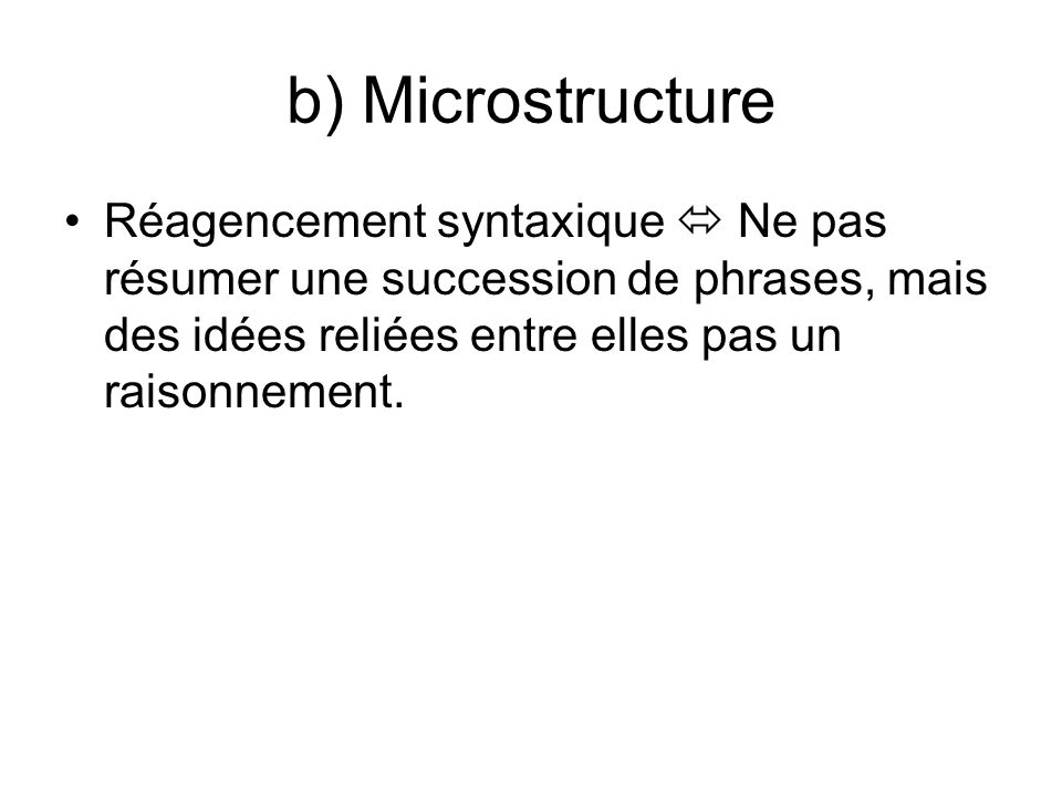 b) Microstructure Réagencement syntaxique  Ne pas résumer une succession de phrases, mais des idées reliées entre elles pas un raisonnement.