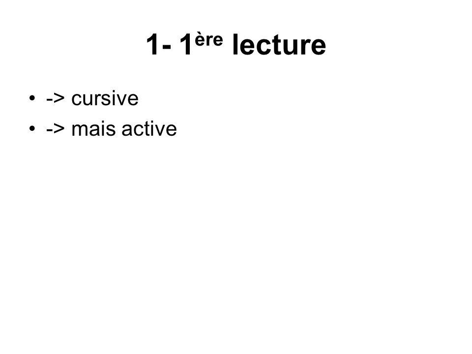 1- 1ère lecture -> cursive -> mais active