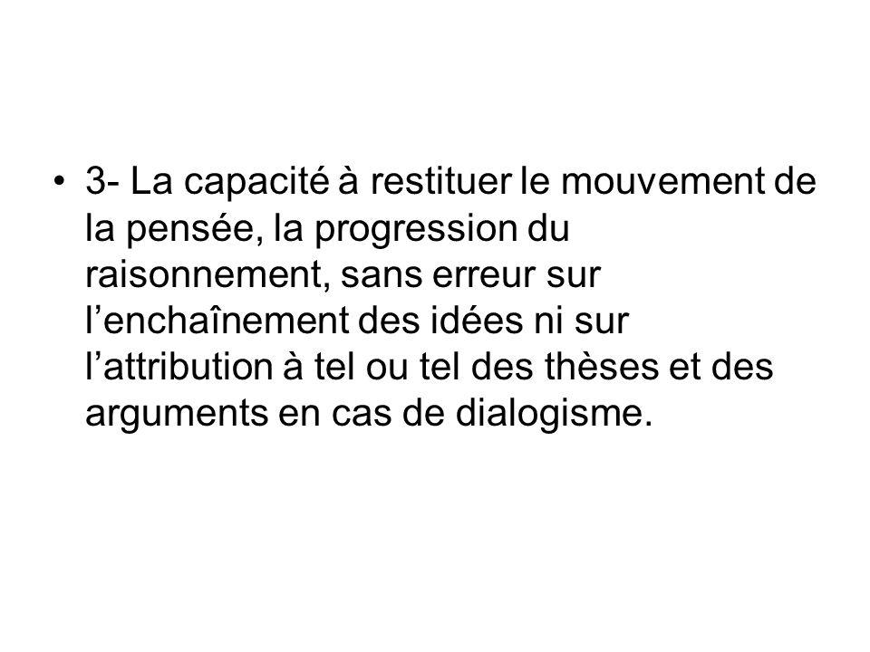 3- La capacité à restituer le mouvement de la pensée, la progression du raisonnement, sans erreur sur l'enchaînement des idées ni sur l'attribution à tel ou tel des thèses et des arguments en cas de dialogisme.