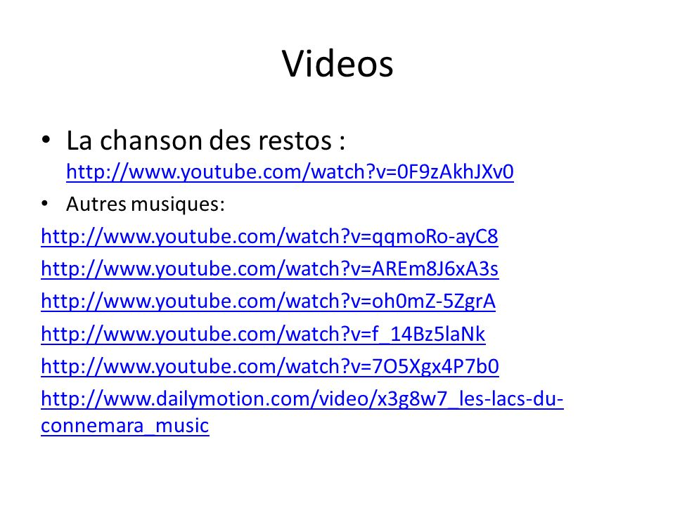 Videos La chanson des restos : http://www.youtube.com/watch v=0F9zAkhJXv0. Autres musiques: http://www.youtube.com/watch v=qqmoRo-ayC8.