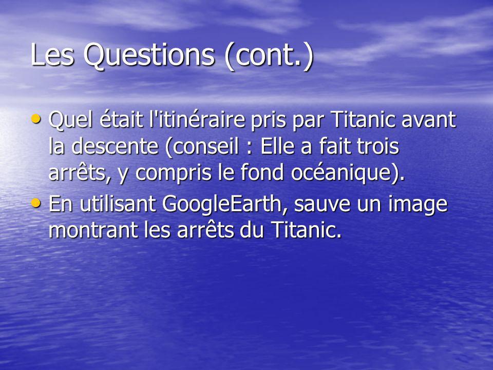 Les Questions (cont.) Quel était l itinéraire pris par Titanic avant la descente (conseil : Elle a fait trois arrêts, y compris le fond océanique).