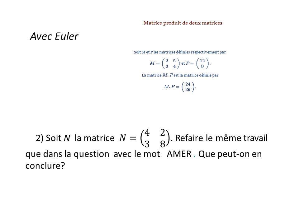 Avec Euler 2) Soit N la matrice 𝑁= 4 2 3 8 . Refaire le même travail que dans la question avec le mot AMER . Que peut-on en conclure