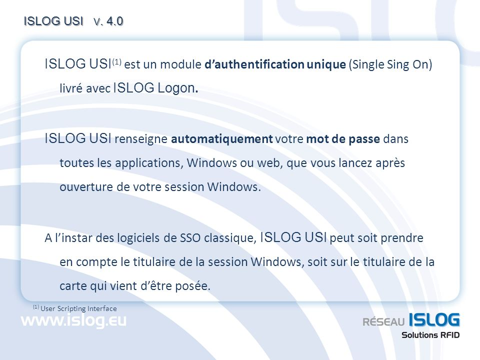 ISLOG USI V. 4.0 ISLOG USI(1) est un module d'authentification unique (Single Sing On) livré avec ISLOG Logon.