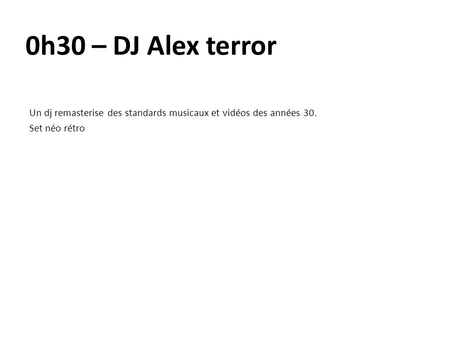 0h30 – DJ Alex terror Un dj remasterise des standards musicaux et vidéos des années 30.