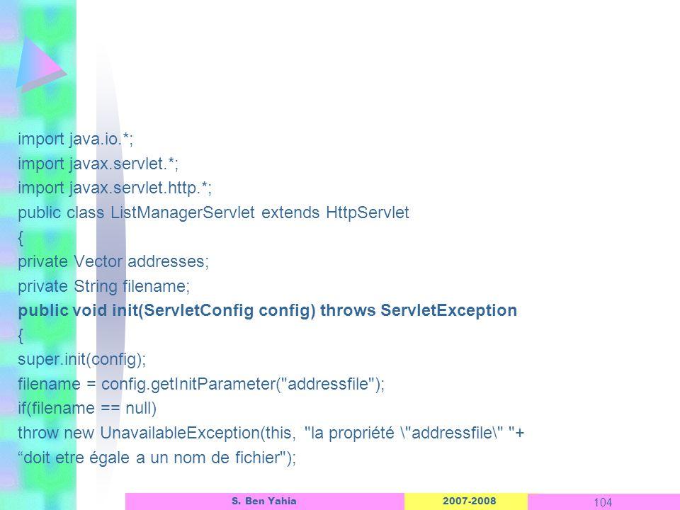 import java.io.*; import javax.servlet.*; import javax.servlet.http.*; public class ListManagerServlet extends HttpServlet { private Vector addresses; private String filename; public void init(ServletConfig config) throws ServletException super.init(config); filename = config.getInitParameter( addressfile ); if(filename == null) throw new UnavailableException(this, la propriété \ addressfile\ + doit etre égale a un nom de fichier );